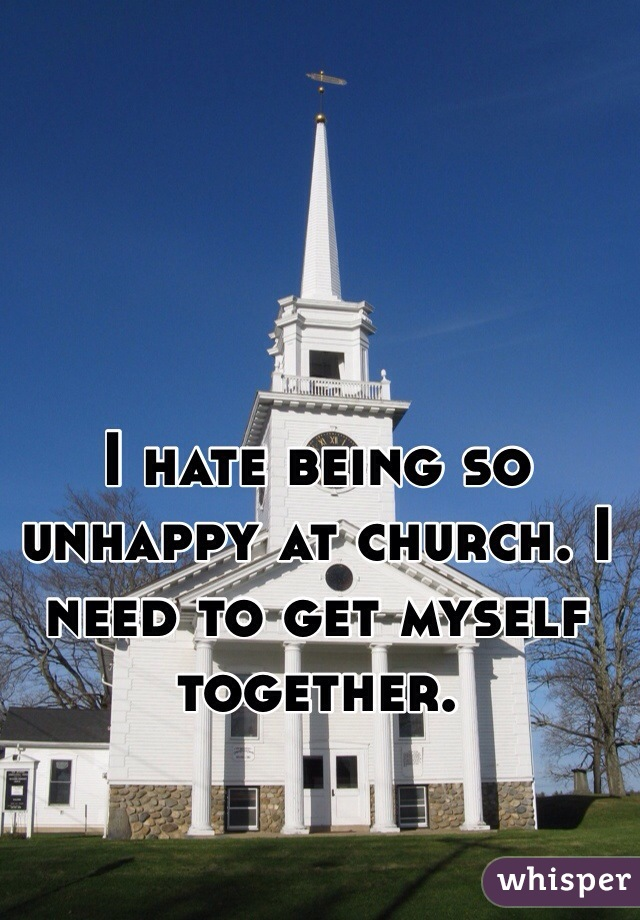 I hate being so unhappy at church. I need to get myself together.