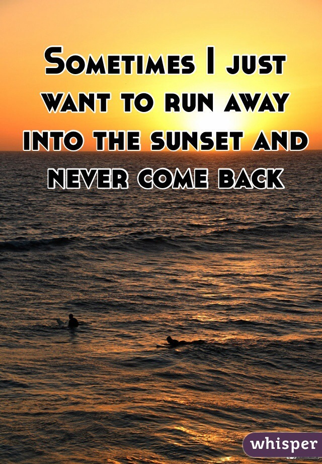 Sometimes I just want to run away into the sunset and never come back