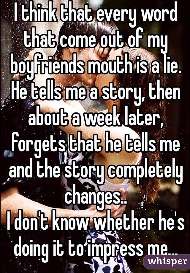 I think that every word that come out of my boyfriends mouth is a lie. He tells me a story, then about a week later, forgets that he tells me and the story completely changes..  I don't know whether he's doing it to impress me... Or..?
