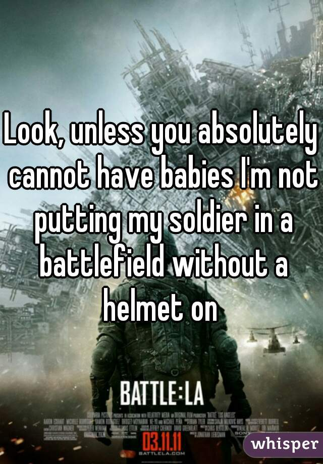 Look, unless you absolutely cannot have babies I'm not putting my soldier in a battlefield without a helmet on