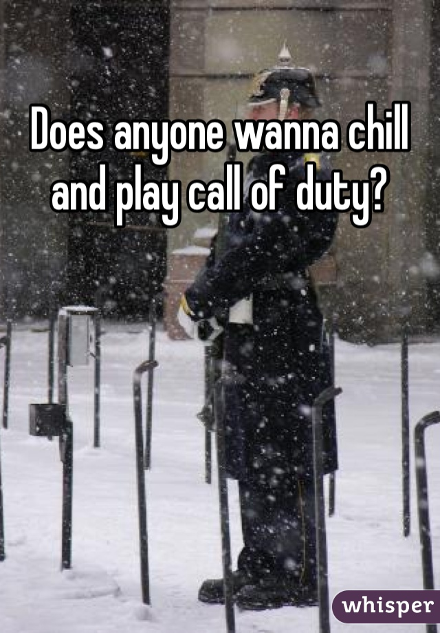 Does anyone wanna chill and play call of duty?