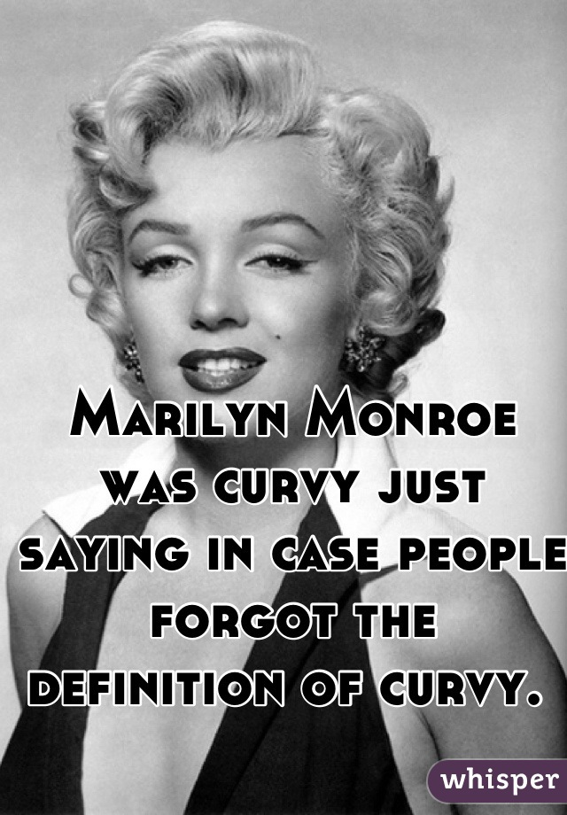 Marilyn Monroe was curvy just saying in case people forgot the definition of curvy.