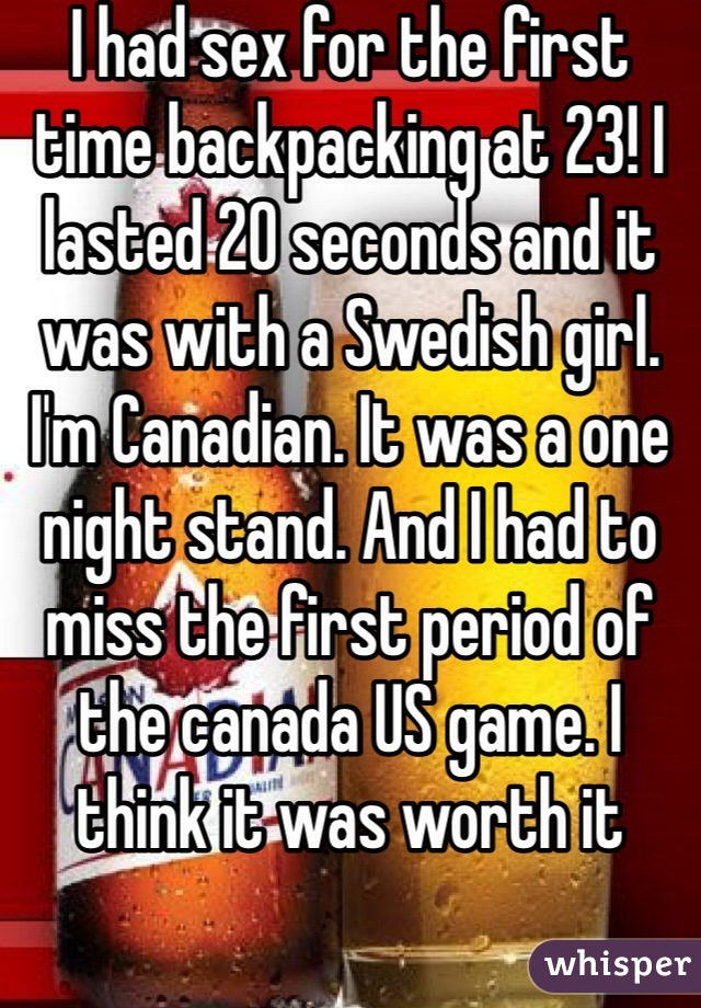 I had sex for the first time backpacking at 23! I lasted 20 seconds and it was with a Swedish girl. I'm Canadian. It was a one night stand. And I had to miss the first period of the canada US game. I think it was worth it
