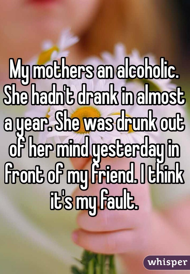 My mothers an alcoholic. She hadn't drank in almost a year. She was drunk out of her mind yesterday in front of my friend. I think it's my fault.