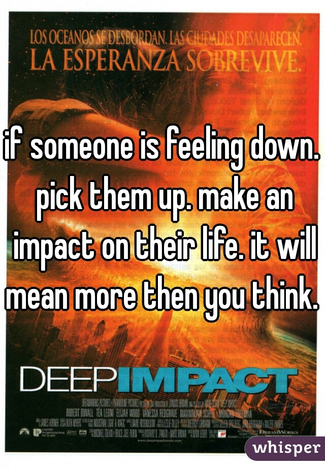 if someone is feeling down. pick them up. make an impact on their life. it will mean more then you think.