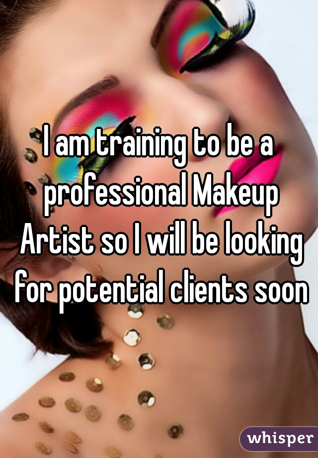 I am training to be a professional Makeup Artist so I will be looking for potential clients soon♡