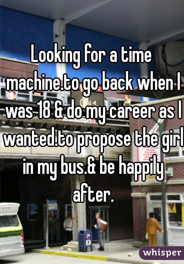 Looking for a time machine.to go back when I was 18 & do my career as I wanted.to propose the girl in my bus.& be happily after.
