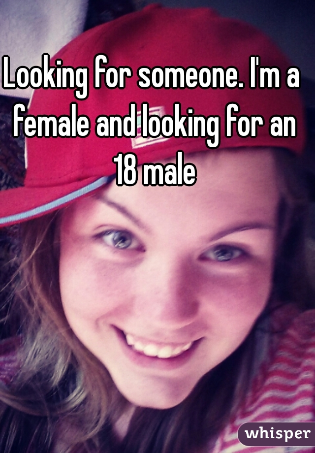 Looking for someone. I'm a female and looking for an 18 male
