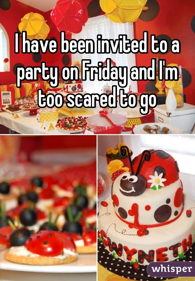 I have been invited to a party on Friday and I'm too scared to go
