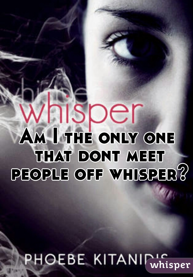 Am I the only one that dont meet people off whisper?
