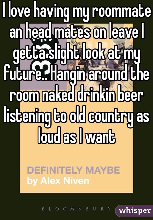 I love having my roommate an head mates on leave I getta slight look at my future.. Hangin around the room naked drinkin beer listening to old country as loud as I want