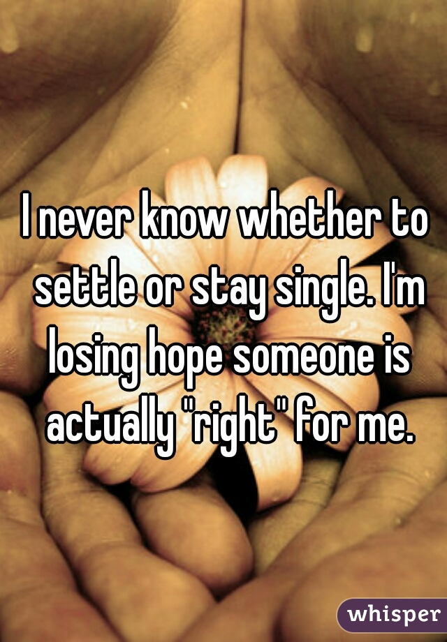 "I never know whether to settle or stay single. I'm losing hope someone is actually ""right"" for me."