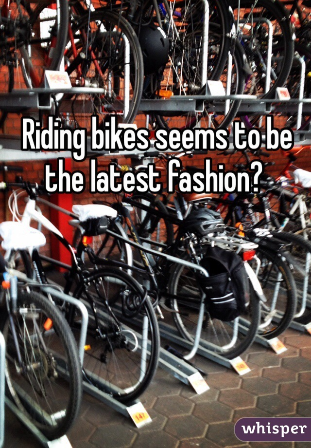 Riding bikes seems to be the latest fashion?