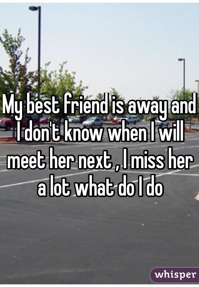 My best friend is away and I don't know when I will meet her next , I miss her a lot what do I do
