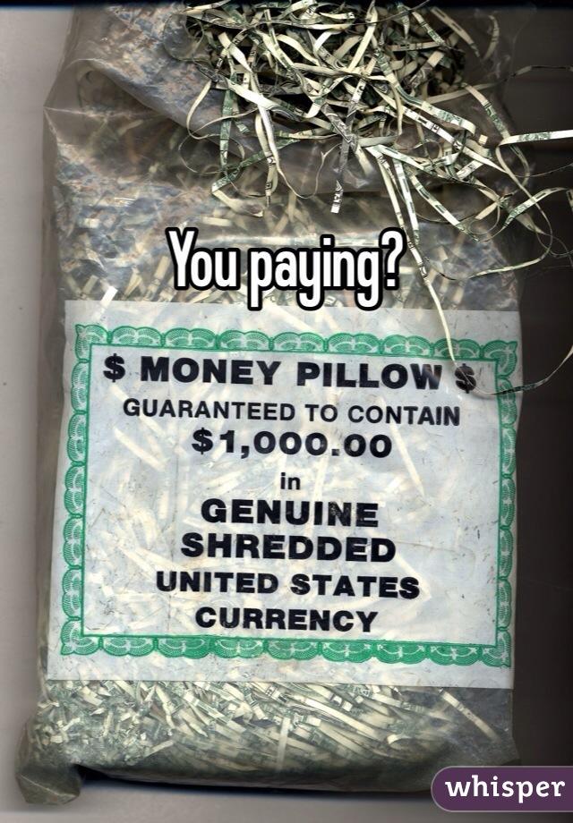 You paying?