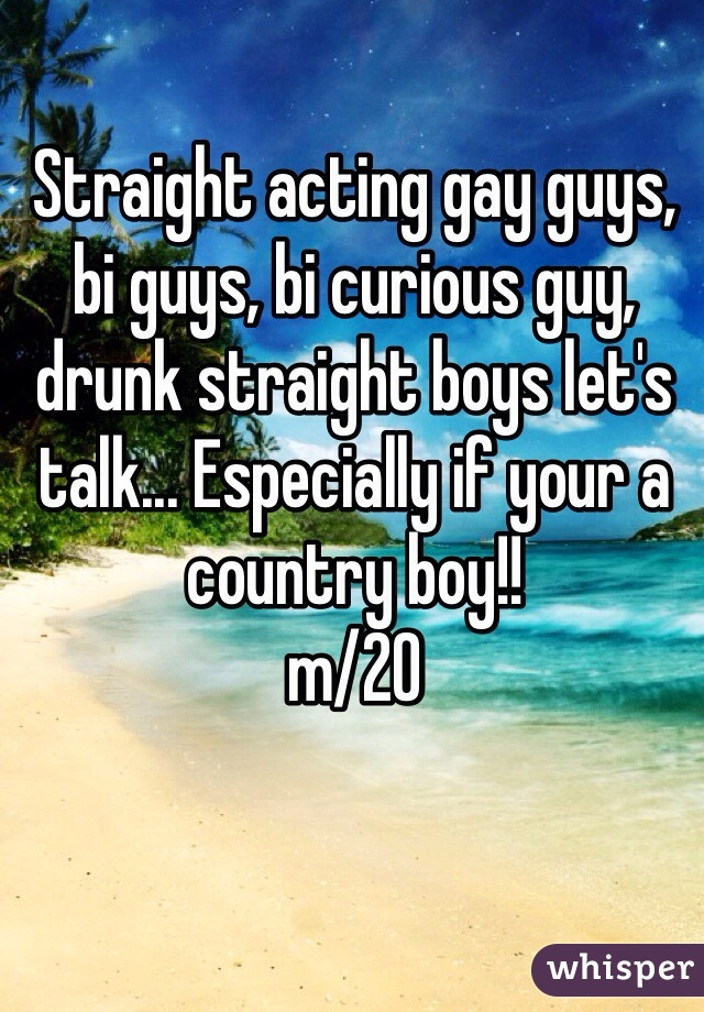 Straight acting gay guys, bi guys, bi curious guy, drunk straight boys let's talk... Especially if your a country boy!!  m/20