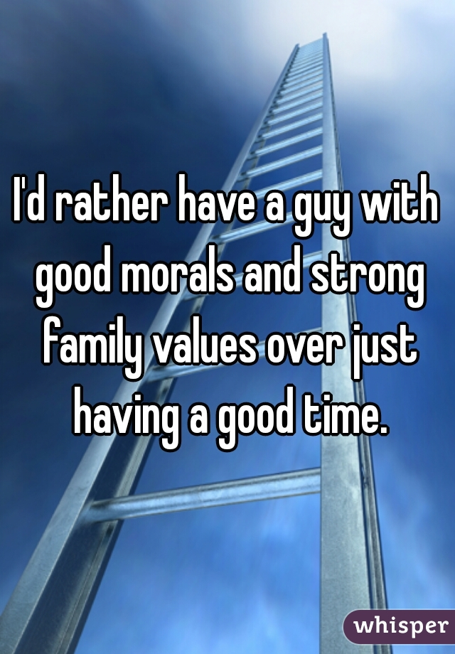 I'd rather have a guy with good morals and strong family values over just having a good time.
