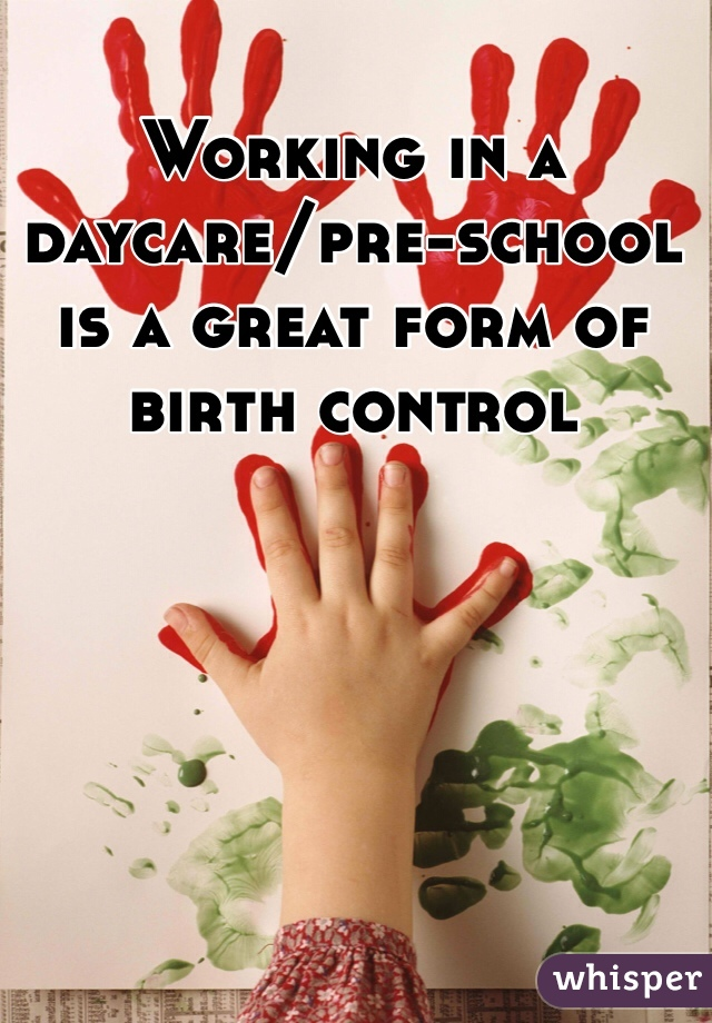 Working in a daycare/pre-school is a great form of birth control