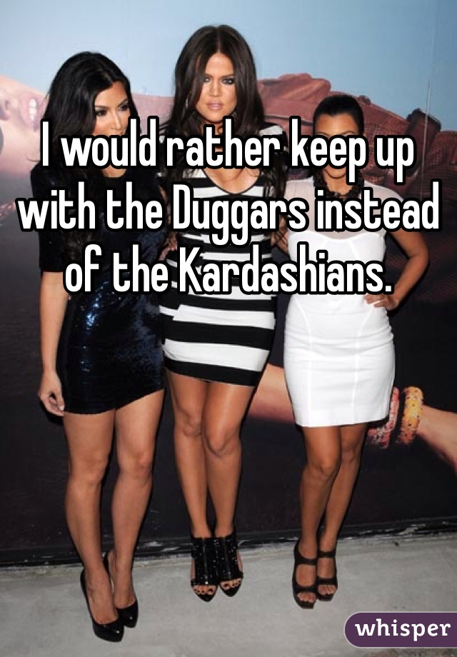 I would rather keep up with the Duggars instead of the Kardashians.