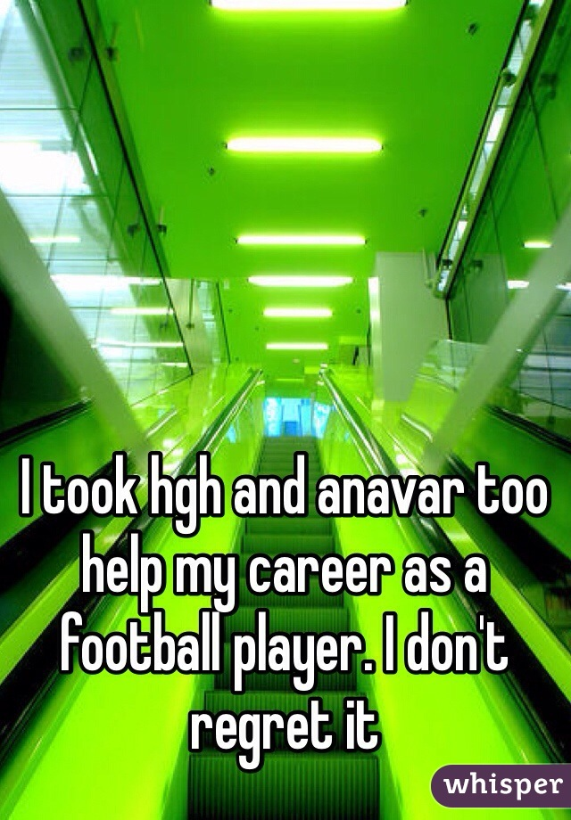 I took hgh and anavar too help my career as a football player. I don't regret it