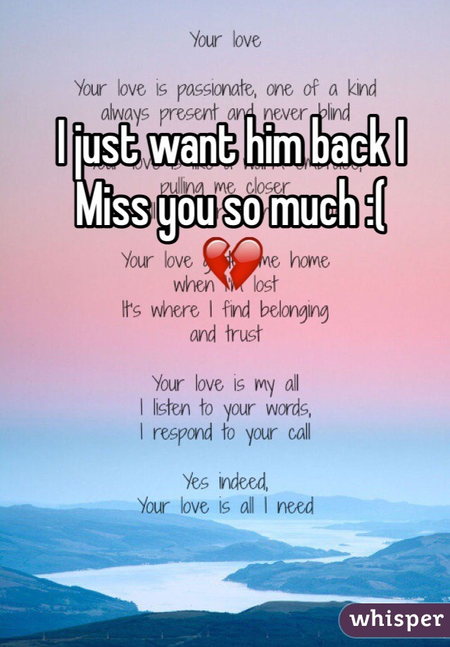 I just want him back I Miss you so much :(  💔