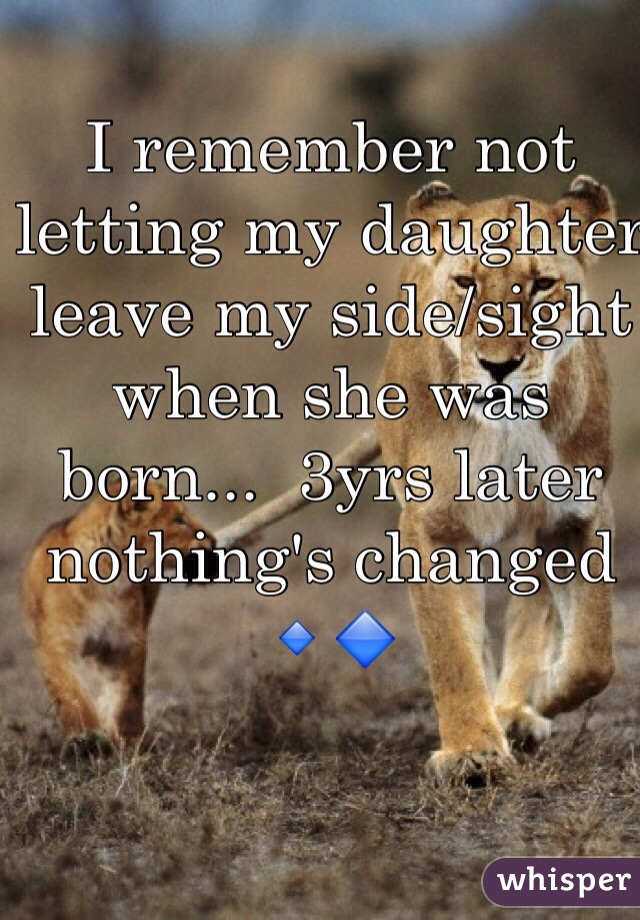 I remember not letting my daughter leave my side/sight when she was born...  3yrs later nothing's changed 🔹🔷