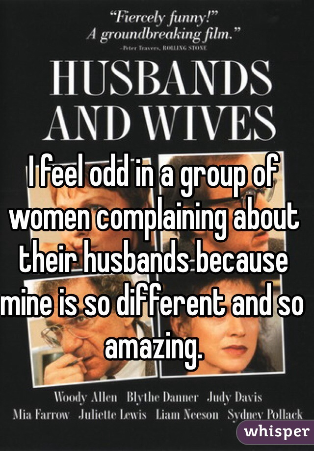 I feel odd in a group of women complaining about their husbands because mine is so different and so amazing.