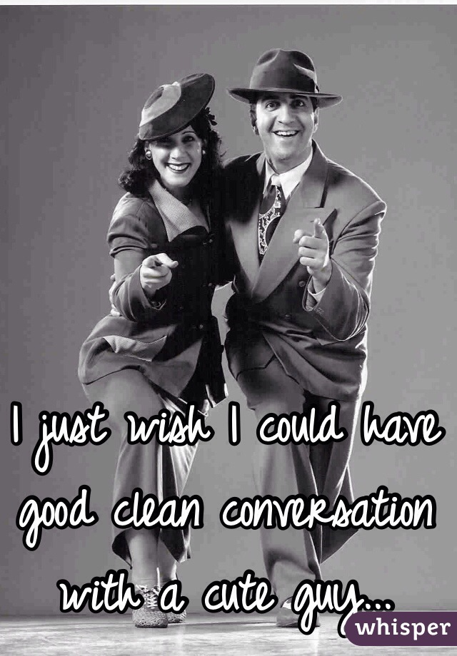 I just wish I could have good clean conversation with a cute guy...