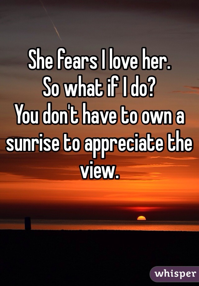 She fears I love her. So what if I do? You don't have to own a sunrise to appreciate the view.