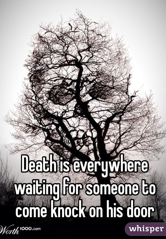 Death is everywhere waiting for someone to come knock on his door