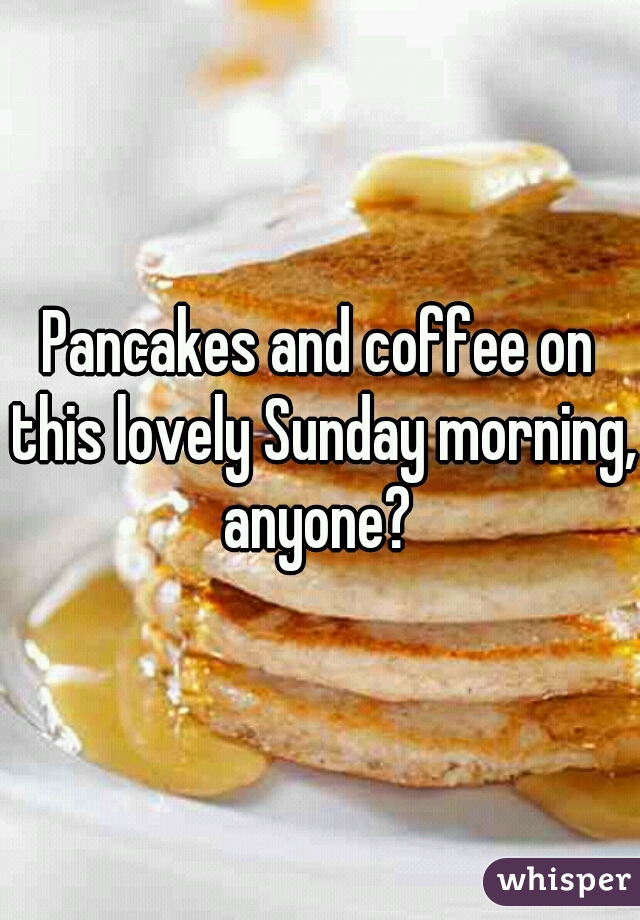Pancakes and coffee on this lovely Sunday morning, anyone?