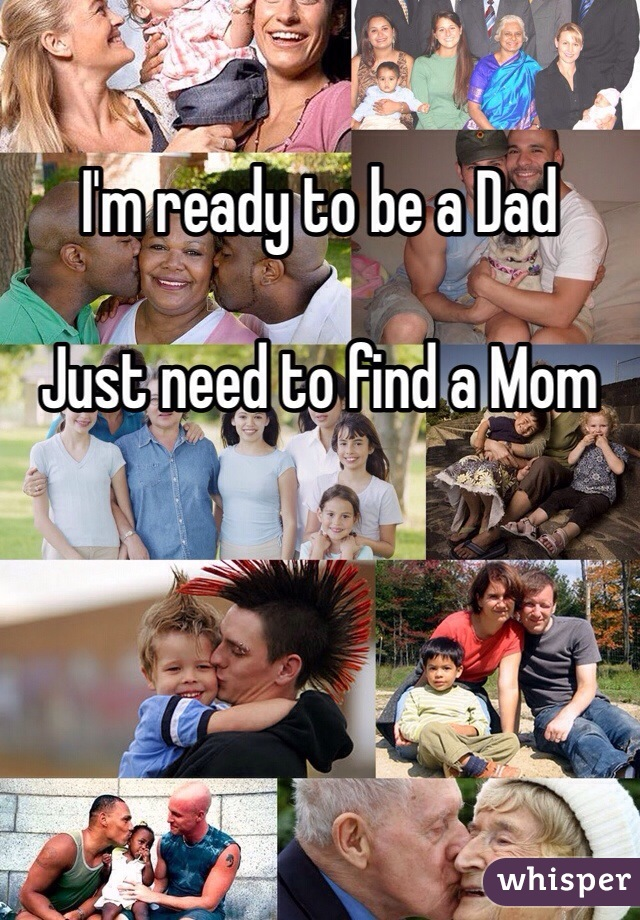 I'm ready to be a Dad  Just need to find a Mom