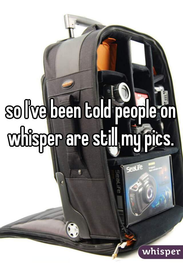 so I've been told people on whisper are still my pics.