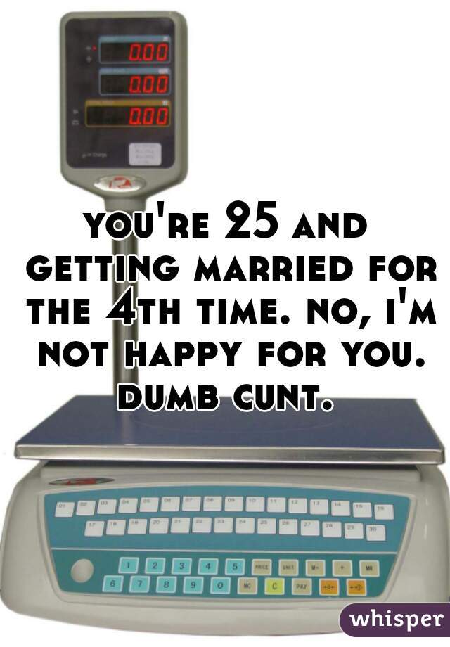 you're 25 and getting married for the 4th time. no, i'm not happy for you. dumb cunt.