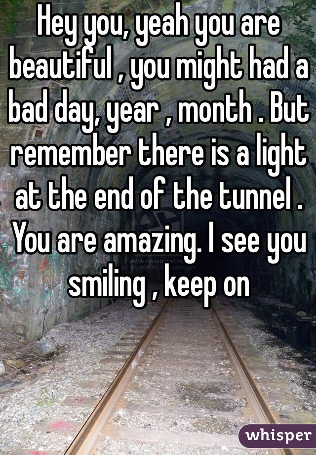 Hey you, yeah you are beautiful , you might had a bad day, year , month . But remember there is a light at the end of the tunnel . You are amazing. I see you smiling , keep on