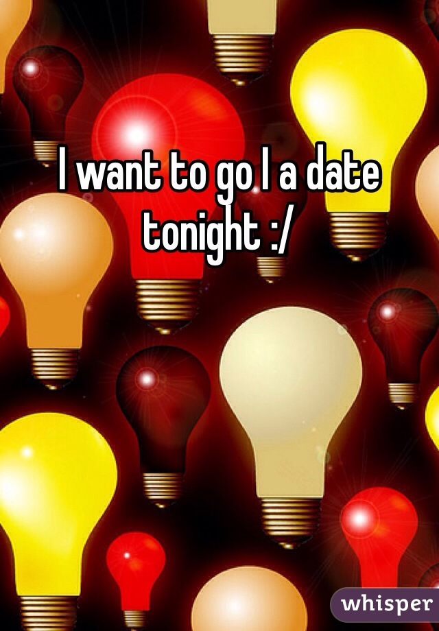 I want to go I a date tonight :/