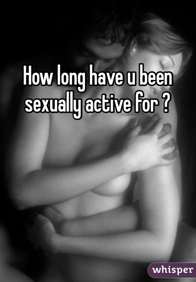 How long have u been sexually active for ?