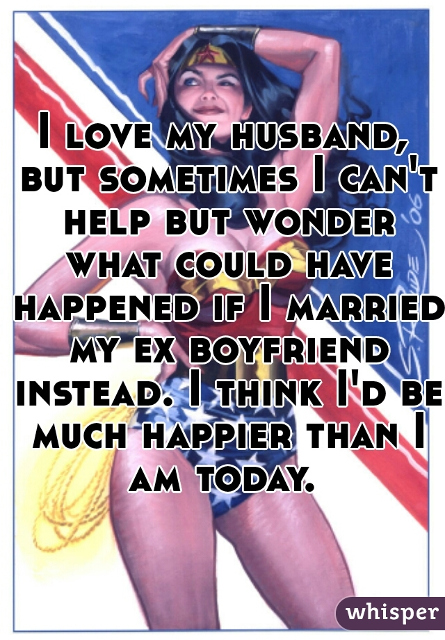 I love my husband, but sometimes I can't help but wonder what could have happened if I married my ex boyfriend instead. I think I'd be much happier than I am today.