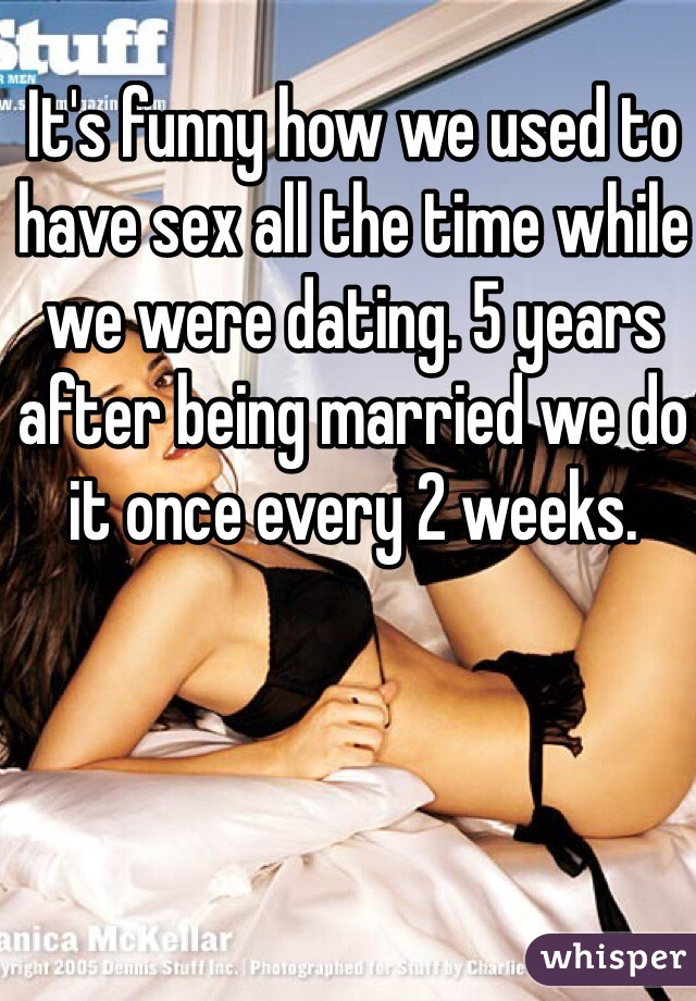 It's funny how we used to have sex all the time while we were dating. 5 years after being married we do it once every 2 weeks.