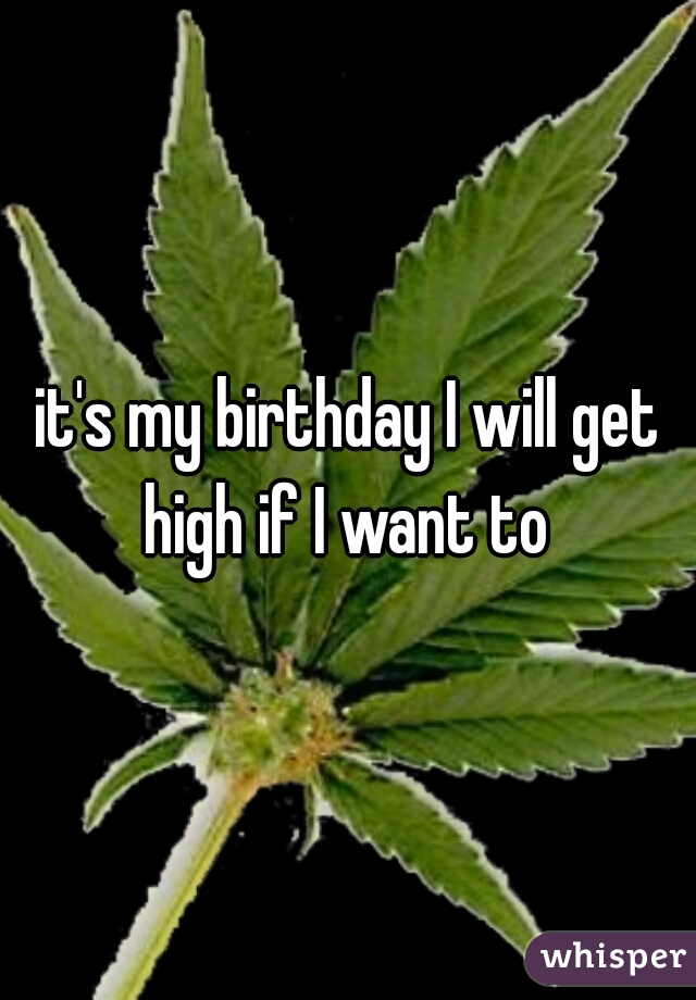 it's my birthday I will get high if I want to