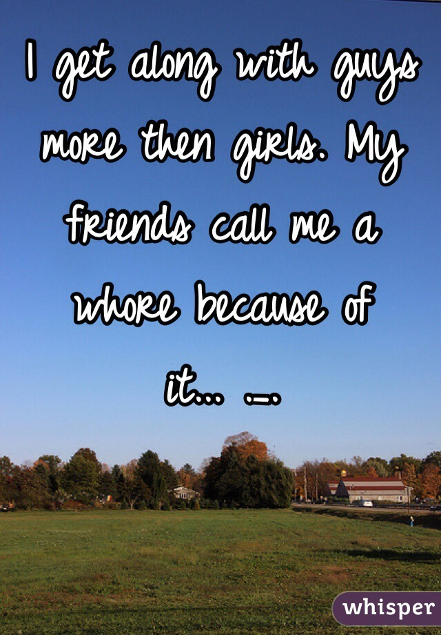 I get along with guys more then girls. My friends call me a whore because of it... ._.