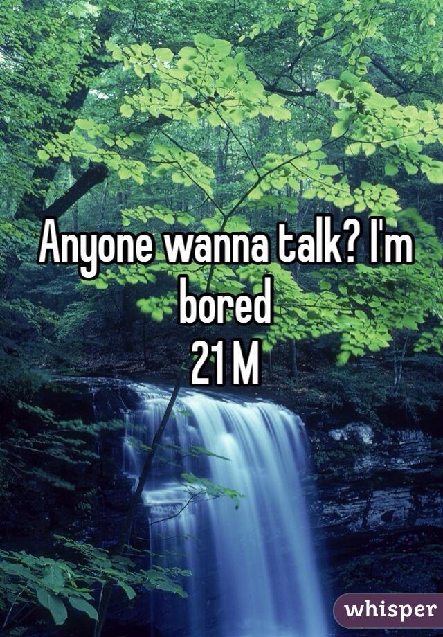 Anyone wanna talk? I'm bored 21 M