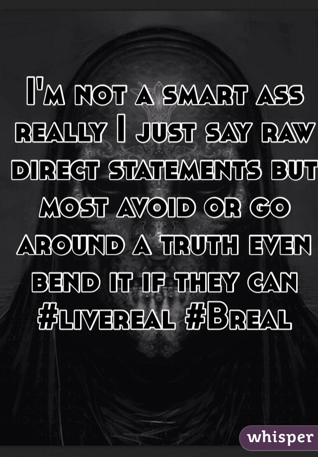 I'm not a smart ass really I just say raw direct statements but most avoid or go around a truth even bend it if they can #livereal #Breal