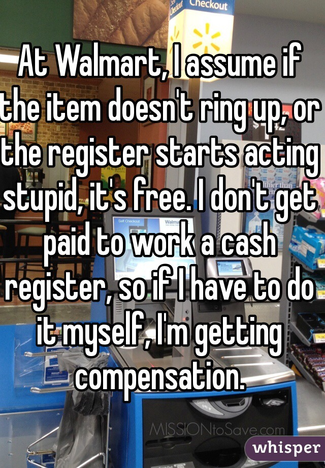 At Walmart, I assume if the item doesn't ring up, or the register starts acting stupid, it's free. I don't get paid to work a cash register, so if I have to do it myself, I'm getting compensation.
