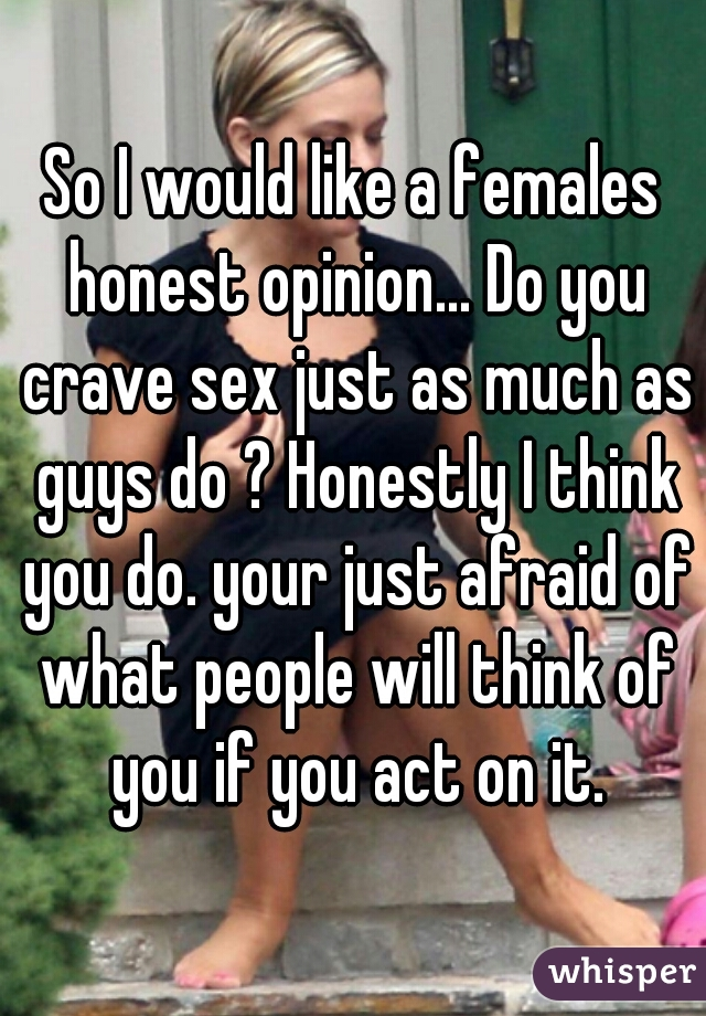 So I would like a females honest opinion... Do you crave sex just as much as guys do ? Honestly I think you do. your just afraid of what people will think of you if you act on it.