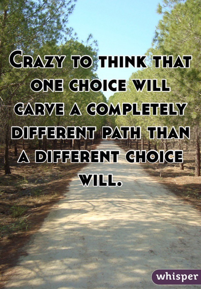 Crazy to think that one choice will carve a completely different path than a different choice will.