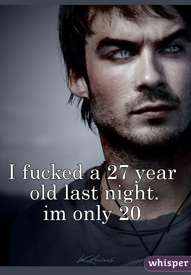 I fucked a 27 year old last night.  im only 20