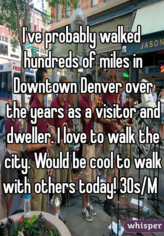 I've probably walked hundreds of miles in Downtown Denver over the years as a visitor and dweller. I love to walk the city. Would be cool to walk with others today! 30s/M