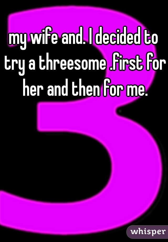 my wife and. I decided to try a threesome .first for her and then for me.