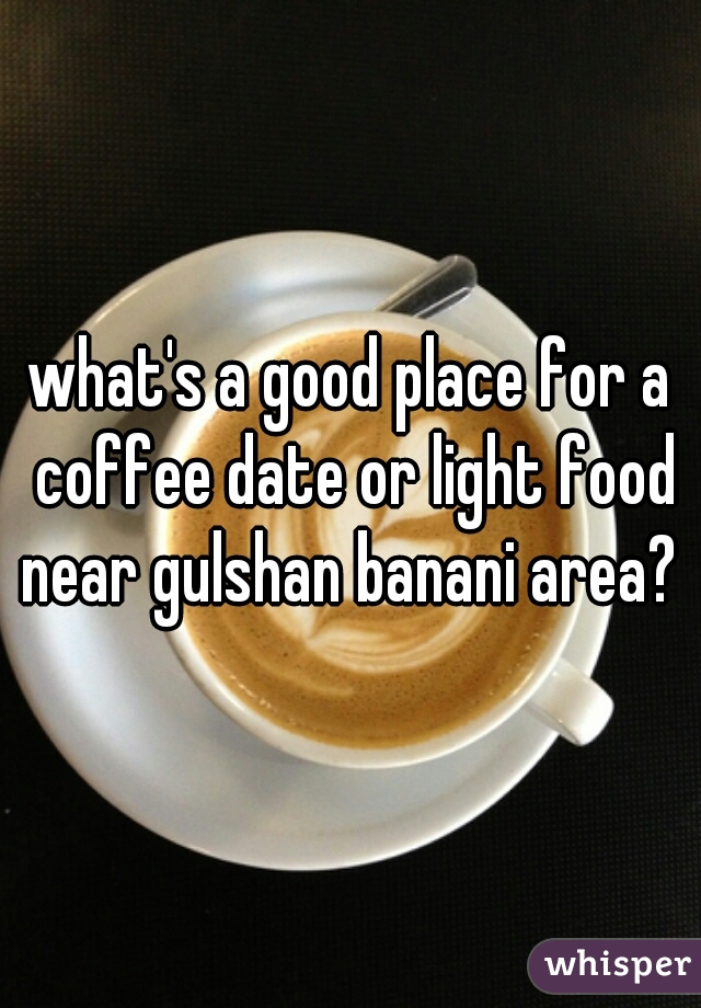 what's a good place for a coffee date or light food near gulshan banani area?
